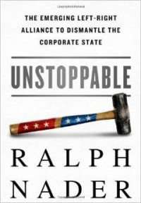 'Unstoppable: The Emerging Left-Right Alliance to Dismantle the Corporate State' by Ralph Nader