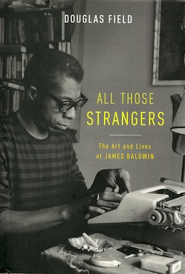'ALL THOSE STRANGERS: The Art and Lives of James Baldwin' by Douglas Field (Oxford University Press, 2015)